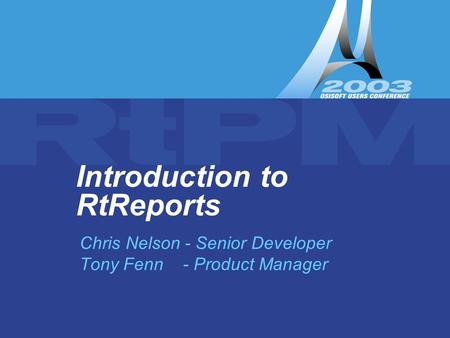 Introduction to RtReports – Tony Fenn & Chris Nelson Introduction to RtReports Chris Nelson - Senior Developer Tony Fenn - Product Manager.