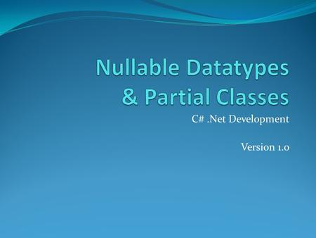 C#.Net Development Version 1.0. Overview Nullable Datatype Description ? HasValue Lifted Conversions null coalescing operator ?? Partial Classes Copyright.