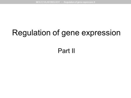 Regulation of gene expression Part II MOLECULAR BIOLOGY – Regulation of gene expression II.