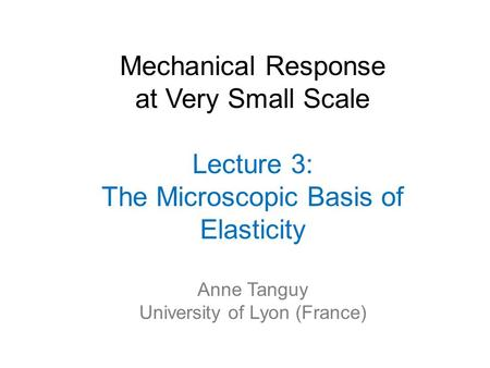 Mechanical Response at Very Small Scale Lecture 3: The Microscopic Basis of Elasticity Anne Tanguy University of Lyon (France)