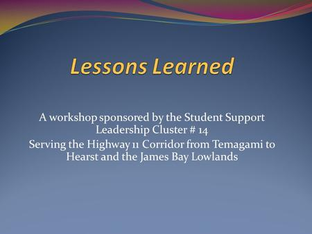 A workshop sponsored by the Student Support Leadership Cluster # 14 Serving the Highway 11 Corridor from Temagami to Hearst and the James Bay Lowlands.