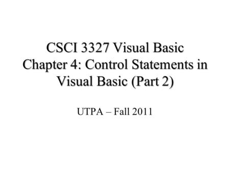 CSCI 3327 Visual Basic Chapter 4: Control Statements in Visual Basic (Part 2) UTPA – Fall 2011 Part of the slides is from Dr. John Abraham's previous.