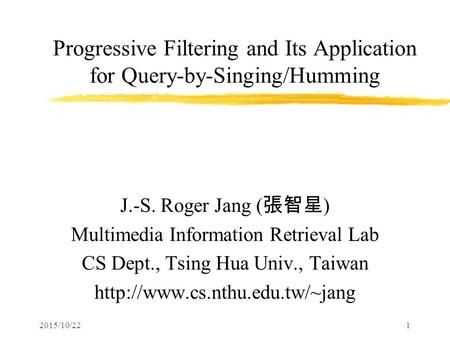 2015/10/221 Progressive Filtering and Its Application for Query-by-Singing/Humming J.-S. Roger Jang ( 張智星 ) Multimedia Information Retrieval Lab CS Dept.,