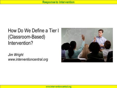 Response to Intervention www.interventioncentral.org How Do We Define a Tier I (Classroom-Based) Intervention? Jim Wright www.interventioncentral.org.