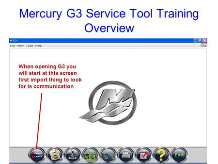 Mercury G3 Service Tool Training Overview When opening G3 you will start at this screen first import thing to look for is communication.