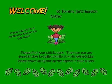 To Parent Information Night! Please find your child's desk. They can put any supplies they brought tonight in their desk/cubby. Please start filling out.