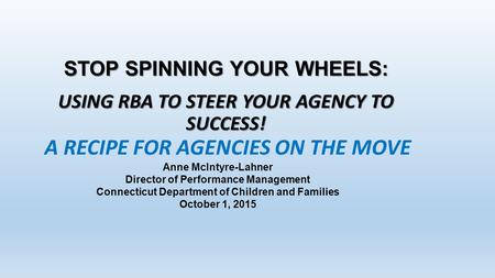 STOP SPINNING YOUR WHEELS: USING RBA TO STEER YOUR AGENCY TO SUCCESS! Anne McIntyre-Lahner Director of Performance Management Connecticut Department of.