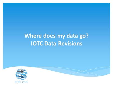 Where does my data go? IOTC Data Revisions. Role of the IOTC Data section  The IOTC Secretariat Data Section plays an important role in assessing the.