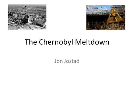 The Chernobyl Meltdown Jon Jostad. What is Chernobyl? Chernobyl was a nuclear power plant in Ukraine The first reactor was completed in 1977 It's located.
