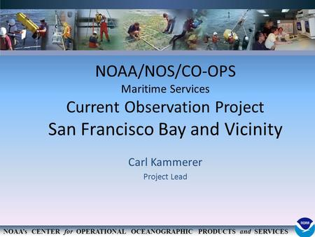 NOAA's CENTER for OPERATIONAL OCEANOGRAPHIC PRODUCTS and SERVICES NOAA/NOS/CO-OPS Maritime Services Current Observation Project San Francisco Bay and Vicinity.