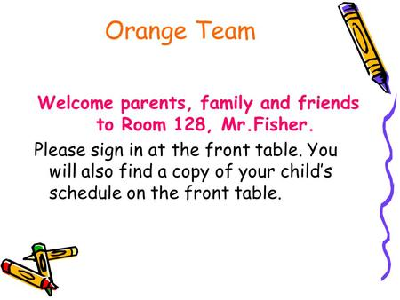 Orange Team Welcome parents, family and friends to Room 128, Mr.Fisher. Please sign in at the front table. You will also find a copy of your child's schedule.