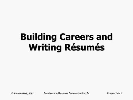 © Prentice Hall, 2007 Excellence in Business Communication, 7eChapter 14 - 1 Building Careers and Writing Résumés.
