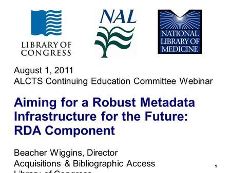 1 August 1, 2011 ALCTS Continuing Education Committee Webinar Aiming for a Robust Metadata Infrastructure for the Future: RDA Component Beacher Wiggins,