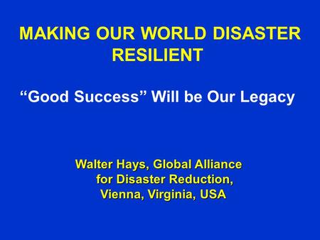 "MAKING OUR WORLD DISASTER RESILIENT ""Good Success"" Will be Our Legacy Walter Hays, Global Alliance for Disaster Reduction, Vienna, Virginia, USA Walter."
