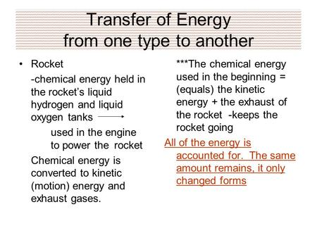 Transfer of Energy from one type to another Rocket -chemical energy held in the rocket's liquid hydrogen and liquid oxygen tanks used in the engine to.