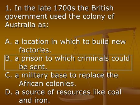 1. In the late 1700s the British government used the colony of Australia as: A. a location in which to build new factories. B. a prison to which criminals.