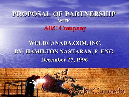 PROPOSAL OF PARTNERSHIP WITH ABC Company WELDCANADA.COM, INC. BY: HAMILTON NASTARAN, P. ENG. December 27, 1996.