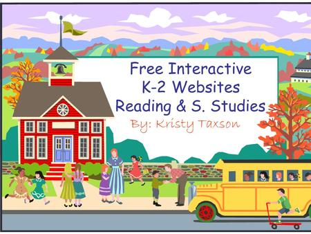 Free Interactive K-2 Websites Reading & S. Studies By: Kristy Taxson.