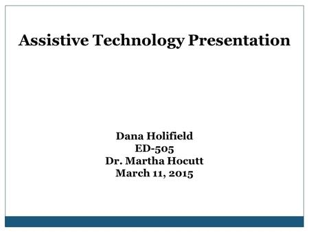 Assistive Technology Presentation Dana Holifield ED-505 Dr. Martha Hocutt March 11, 2015.