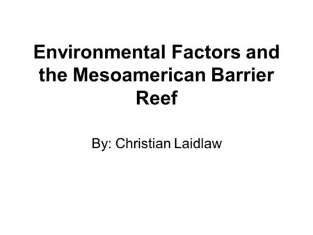 Environmental Factors and the Mesoamerican Barrier Reef By: Christian Laidlaw.