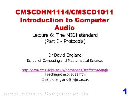 1 CMSCDHN1114/CMSCD1011 Introduction to Computer Audio Lecture 6: The MIDI standard (Part I - Protocols) Dr David England School of Computing and Mathematical.