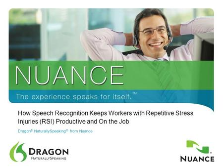1 How Speech Recognition Keeps Workers with Repetitive Stress Injuries (RSI) Productive and On the Job Dragon ® NaturallySpeaking ® from Nuance.