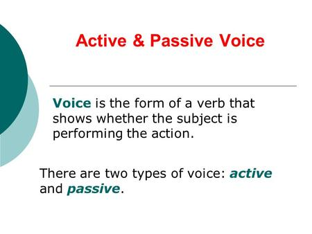 Active & Passive Voice Voice is the form of a verb that shows whether the subject is performing the action. There are two types of voice: active and passive.