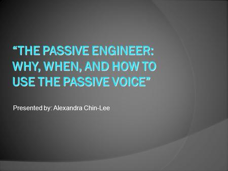 Presented by: Alexandra Chin-Lee. Introduction I. The reasons for passive voice II. How and when to use 1. Passive Construction 2. The right time to use.