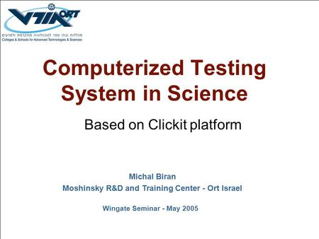 Computerized Testing System in Science Based on Clickit platform Michal Biran Moshinsky R&D and Training Center - Ort Israel Wingate Seminar - May 2005.