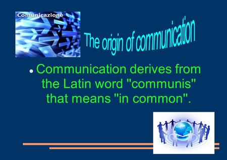 Communication derives from the Latin word ''communis'' that means ''in common''.