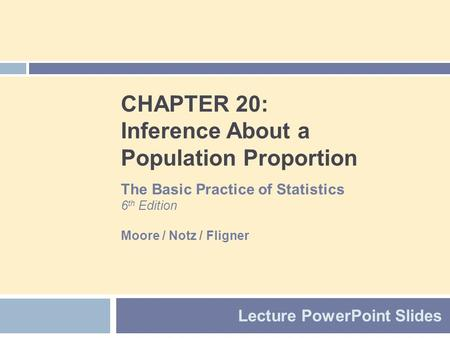 CHAPTER 20: Inference About a Population Proportion Lecture PowerPoint Slides The Basic Practice of Statistics 6 th Edition Moore / Notz / Fligner.