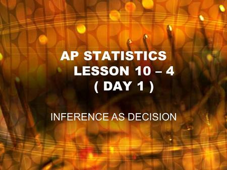AP STATISTICS LESSON 10 – 4 ( DAY 1 ) INFERENCE AS DECISION.