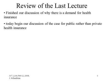317_L16, Feb 12, 2008, J. Schaafsma 1 Review of the Last Lecture Finished our discussion of why there is a demand for health insurance today begin our.