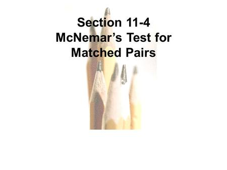 Copyright © 2010, 2007, 2004 Pearson Education, Inc. All Rights Reserved. 11.1 - 1.. Section 11-4 McNemar's Test for Matched Pairs.