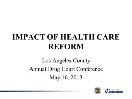 1 IMPACT OF HEALTH CARE REFORM Los Angeles County Annual Drug Court Conference May 16, 2013.