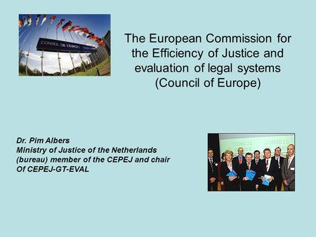 The European Commission for the Efficiency of Justice and evaluation of legal systems (Council of Europe) Dr. Pim Albers Ministry of Justice of the Netherlands.