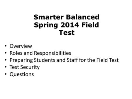Overview Roles and Responsibilities Preparing Students and Staff for the Field Test Test Security Questions Smarter Balanced Spring 2014 Field Test.