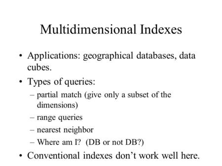 Multidimensional Indexes Applications: geographical databases, data cubes. Types of queries: –partial match (give only a subset of the dimensions) –range.