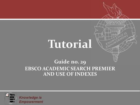 Knowledge is Empowerment Tutorial Guide no. 29 EBSCO ACADEMIC SEARCH PREMIER AND USE OF INDEXES.