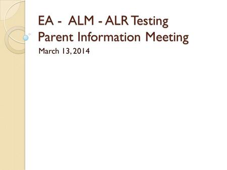 EA - ALM - ALR Testing Parent Information Meeting March 13, 2014.