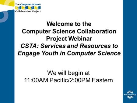 Welcome to the Computer Science Collaboration Project Webinar CSTA: Services and Resources to Engage Youth in Computer Science We will begin at 11:00AM.