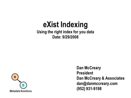 EXist Indexing Using the right index for you data Date: 9/29/2008 Dan McCreary President Dan McCreary & Associates (952) 931-9198 M.