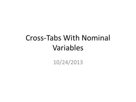 Cross-Tabs With Nominal Variables 10/24/2013. Readings Chapter 7 Tests of Significance and Measures of Association (Pollock) (pp. 155-169) Chapter 5 Making.