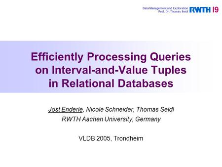 Efficiently Processing Queries on Interval-and-Value Tuples in Relational Databases Jost Enderle, Nicole Schneider, Thomas Seidl RWTH Aachen University,