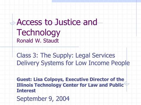 Access to Justice and Technology Ronald W. Staudt Class 3: The Supply: Legal Services Delivery Systems for Low Income People Guest: Lisa Colpoys, Executive.