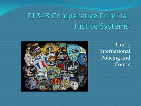 Unit 7 International Policing and Courts. CJ 343 Comparative Criminal Justice Systems Police Structure Centralized versus Decentralized systems. Examples?