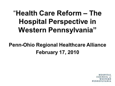 """Health Care Reform – The Hospital Perspective in Western Pennsylvania"" Penn-Ohio Regional Healthcare Alliance February 17, 2010."