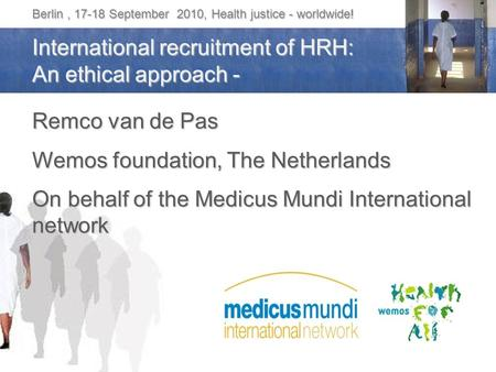 Berlin, 17-18 September 2010, Health justice - worldwide! International recruitment of HRH: An ethical approach - Remco van de Pas Wemos foundation, The.