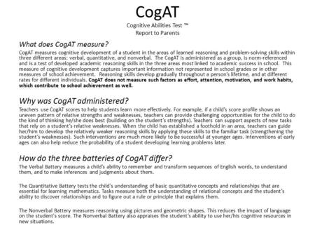 CogAT Cognitive Abilities Test ™ Report to Parents What does CogAT measure? CogAT measures cognitive development of a student in the areas of learned reasoning.