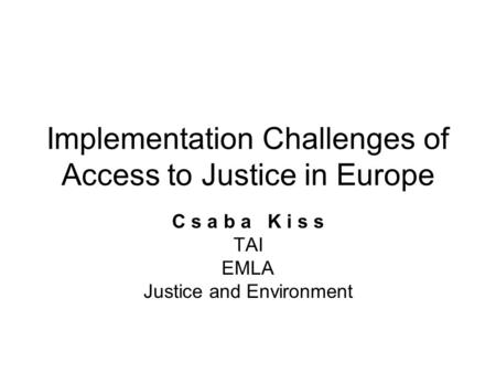 Implementation Challenges of Access to Justice in Europe C s a b a K i s s TAI EMLA Justice and Environment.